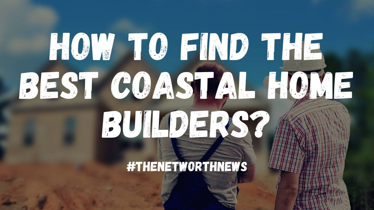 Find The Best Coastal Home Builders
