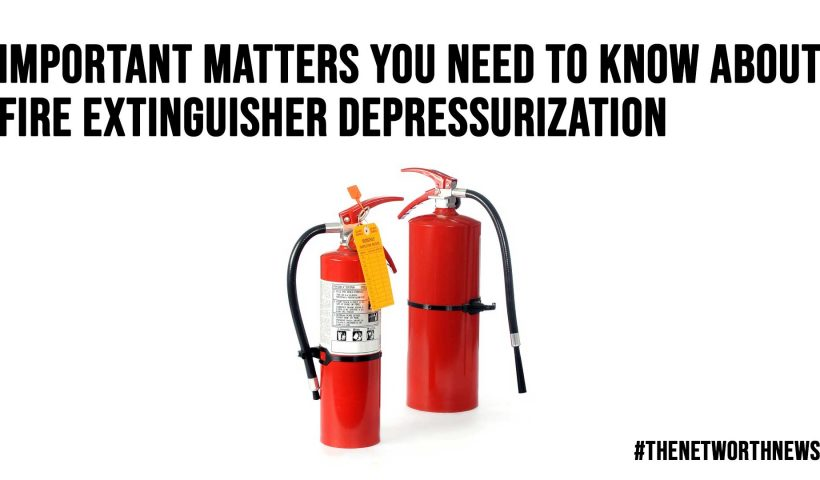 Important Matters You Need to Know About Fire Extinguisher Depressurization