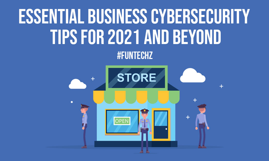 Essential Business Cybersecurity Tips For 2021 And Beyond